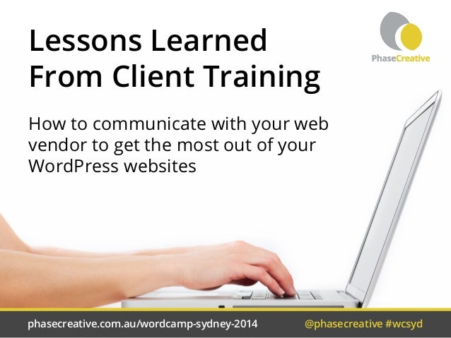 Lessons Learned  From Client Training  How to communicate with your web  vendor to get the most out of your  WordPress web...