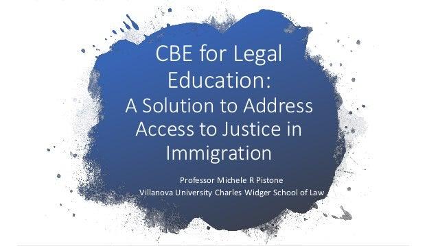 CBE for Legal Education: A Solution to Address Access to Justice in Immigration Professor Michele R Pistone Villanova Univ...