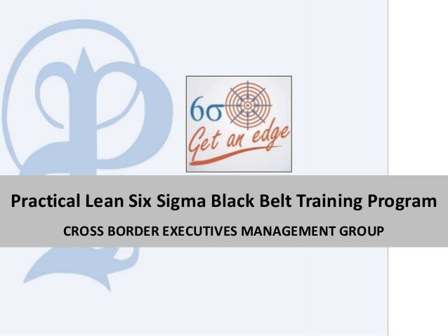 Practical Lean Six Sigma Black Belt Training Program CROSS BORDER EXECUTIVES MANAGEMENT GROUP