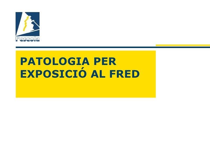 PATOLOGIA PEREXPOSICIÓ AL FRED