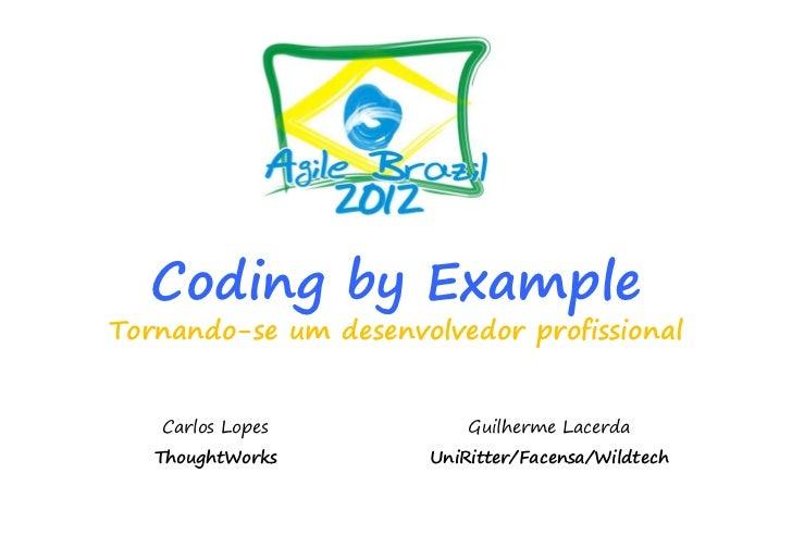 Coding by ExampleTornando-se um desenvolvedor profissional   Carlos Lopes           Guilherme Lacerda   ThoughtWorks      ...