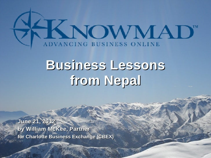 Business Lessons              from NepalJune 21, 2012by William McKee, Partnerfor Charlotte Business Exchange (CBEX)