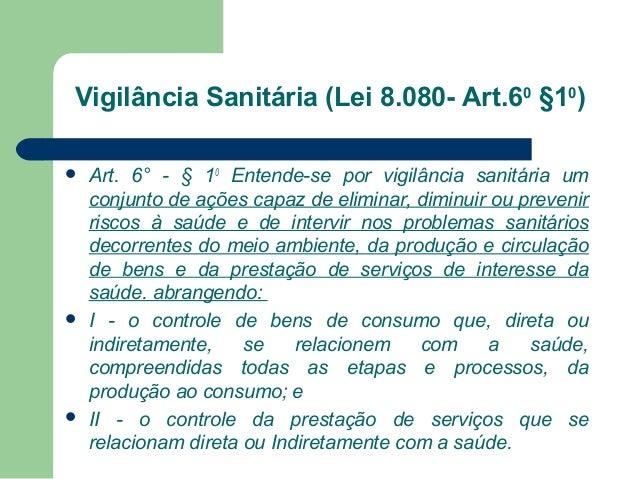 Vigilância Sanitária (Lei 8.080- Art.60 §10)       Art. 6° - § 10 Entende-se por vigilância sanitária um conjunto de aç...