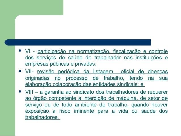       VI - participação na normatização. fiscalização e controle dos serviços de saúde do trabalhador nas instituições ...