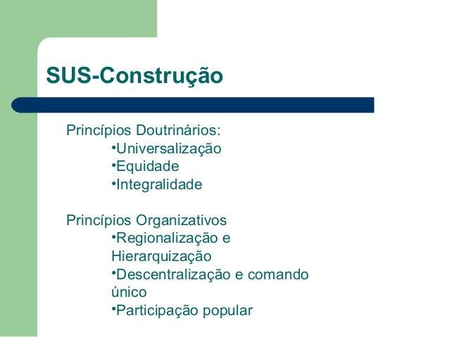 SUS-Construção Princípios Doutrinários: •Universalização •Equidade •Integralidade Princípios Organizativos •Regionalização...