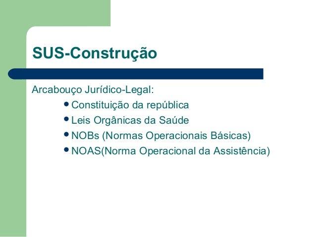 SUS-Construção Arcabouço Jurídico-Legal: Constituição da república Leis Orgânicas da Saúde NOBs (Normas Operacionais Bá...