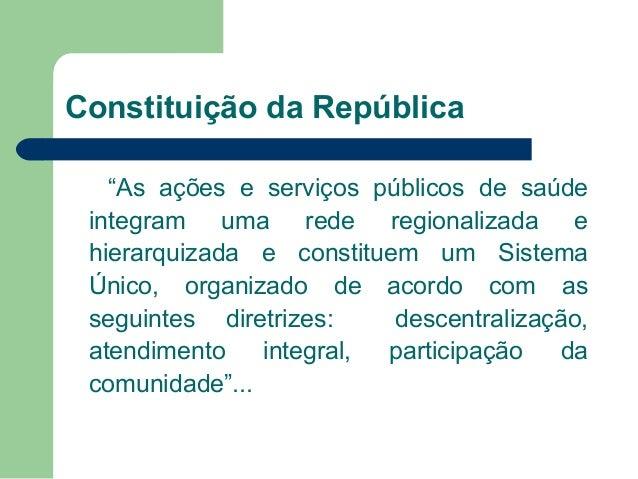 """Constituição da República """"As ações e serviços públicos de saúde integram uma rede regionalizada e hierarquizada e constit..."""