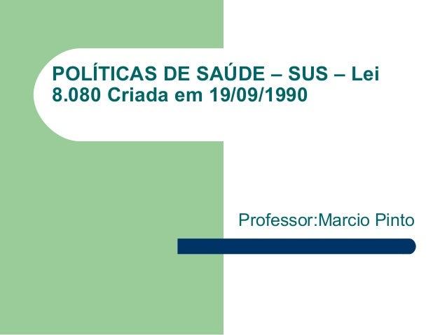 POLÍTICAS DE SAÚDE – SUS – Lei 8.080 Criada em 19/09/1990  Professor:Marcio Pinto