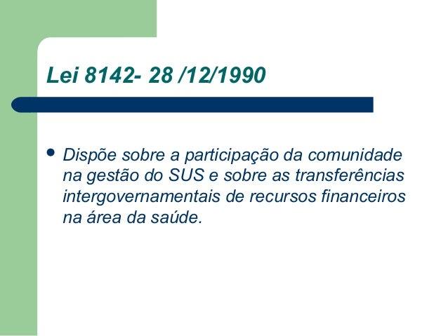 Lei 8142- 28 /12/1990   Dispõe  sobre a participação da comunidade na gestão do SUS e sobre as transferências intergovern...
