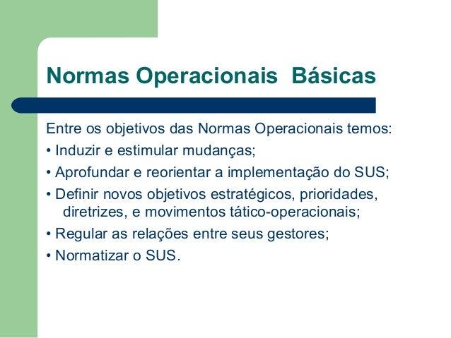 Normas Operacionais Básicas Entre os objetivos das Normas Operacionais temos: • Induzir e estimular mudanças; • Aprofundar...