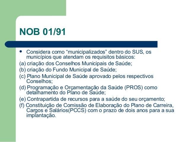 """NOB 01/91 Considera como """"municipalizados"""" dentro do SUS, os municípios que atendam os requisitos básicos: (a) criação dos..."""