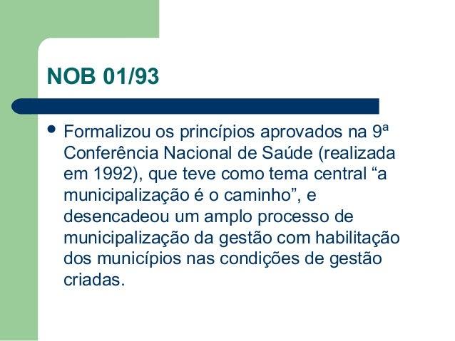 NOB 01/93  Formalizou  os princípios aprovados na 9ª Conferência Nacional de Saúde (realizada em 1992), que teve como tem...