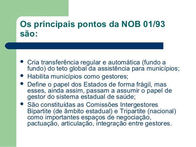 Os principais pontos da NOB 01/93 são:       Cria transferência regular e automática (fundo a fundo) do teto global da...