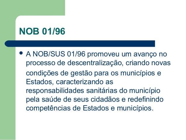 NOB 01/96 A  NOB/SUS 01/96 promoveu um avanço no processo de descentralização, criando novas condições de gestão para os ...