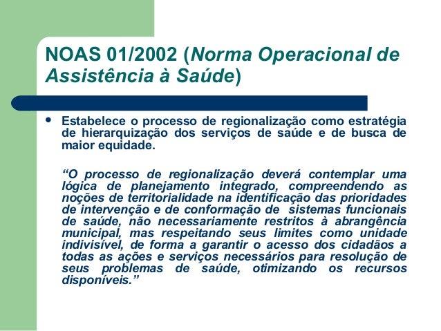 NOAS 01/2002 (Norma Operacional de Assistência à Saúde)   Estabelece o processo de regionalização como estratégia de hier...