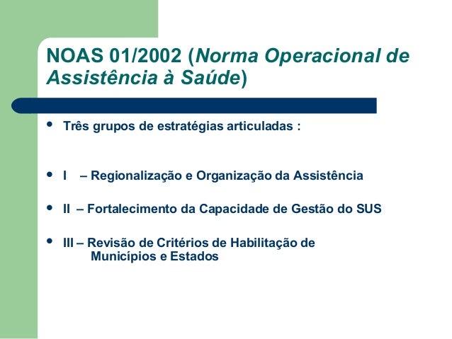 NOAS 01/2002 (Norma Operacional de Assistência à Saúde)   Três grupos de estratégias articuladas :    I    II – Fortale...