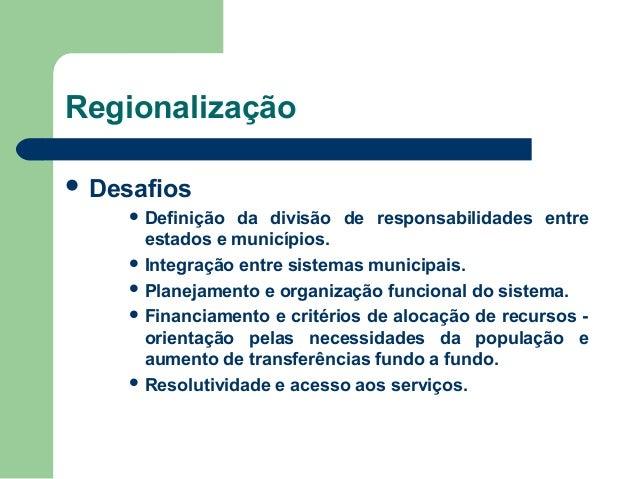 Regionalização  Desafios  Definição  da divisão de responsabilidades entre estados e municípios.  Integração entre sist...