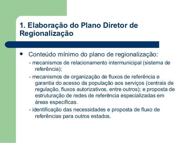 1. Elaboração do Plano Diretor de Regionalização   Conteúdo mínimo do plano de regionalização: - mecanismos de relacionam...