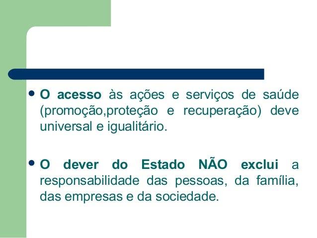 O  acesso às ações e serviços de saúde (promoção,proteção e recuperação) deve universal e igualitário.  O  dever do Esta...