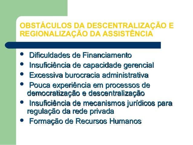 OBSTÁCULOS DA DESCENTRALIZAÇÃO E REGIONALIZAÇÃO DA ASSISTÊNCIA Dificuldades de Financiamento  Insuficiência de capacidade...