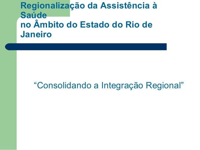 """Regionalização da Assistência à Saúde no Âmbito do Estado do Rio de Janeiro  """"Consolidando a Integração Regional"""""""