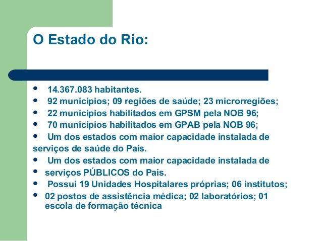 O Estado do Rio:  14.367.083 habitantes.  92 municípios; 09 regiões de saúde; 23 microrregiões;  22 municípios habilitad...