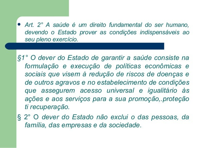   Art. 2° A saúde é um direito fundamental do ser humano, devendo o Estado prover as condições indispensáveis ao seu plen...