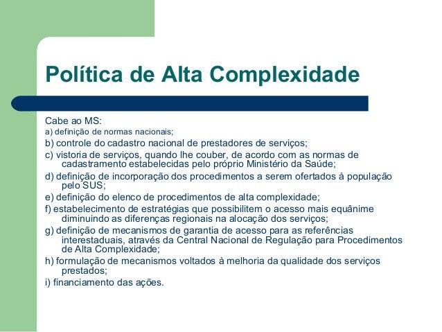 Política de Alta Complexidade     A regulação dos serviços de alta complexidade será de responsabilidade do gestor munic...