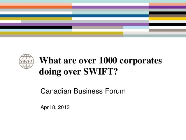 What are over 1000 corporatesdoing over SWIFT?Canadian Business ForumApril 8, 2013