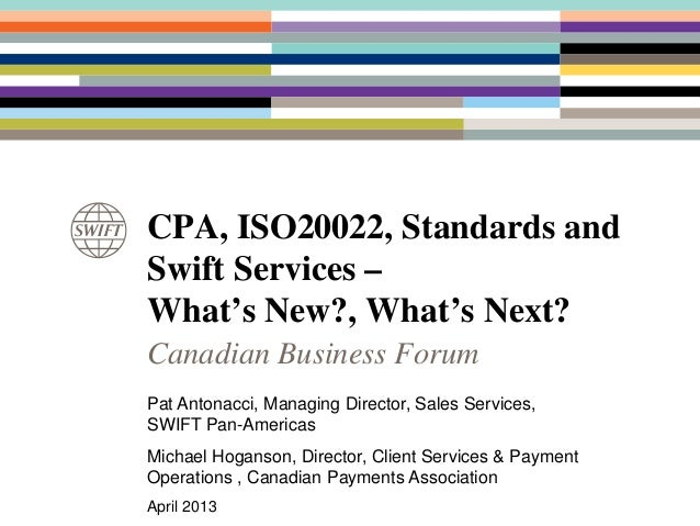 CPA, ISO20022, Standards andSwift Services –What's New?, What's Next?Canadian Business ForumPat Antonacci, Managing Direct...