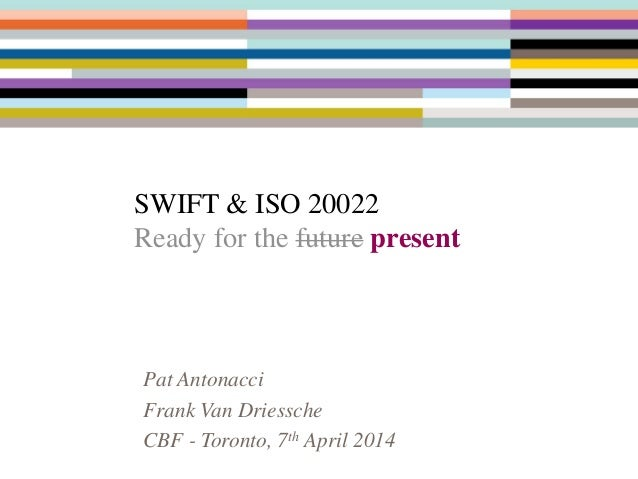 SWIFT & ISO 20022 Ready for the future present Pat Antonacci Frank Van Driessche CBF - Toronto, 7th April 2014
