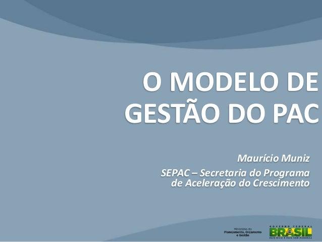 O MODELO DE GESTÃO DO PAC Maurício Muniz SEPAC – Secretaria do Programa de Aceleração do Crescimento