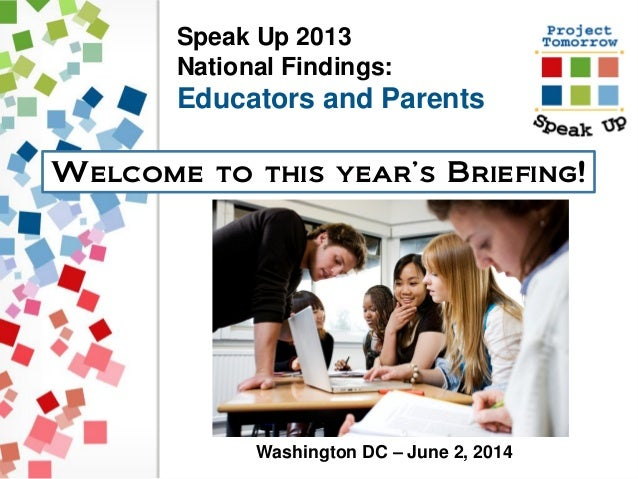 Speak Up 2013 National Findings: Educators and Parents Welcome to this year's Briefing! Washington DC – June 2, 2014