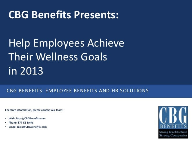 CBG Benefits Presents:  Help Employees Achieve  Their Wellness Goals  in 2013 CBG BENEFITS: EMPLOYEE BENEFITS AND HR SOLUT...