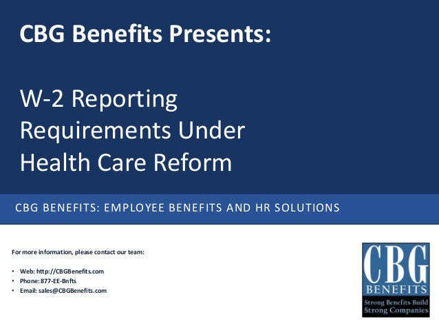 CBG Benefits Presents:  W-2 Reporting  Requirements Under  Health Care Reform CBG BENEFITS: EMPLOYEE BENEFITS AND HR SOLUT...