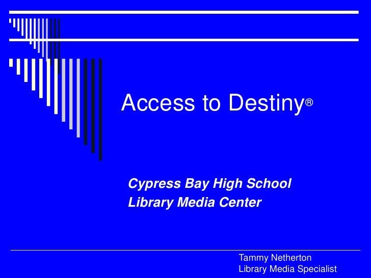 Access to Destiny®<br />Cypress Bay High School<br />Library Media Center<br />Tammy NethertonLibrary Media Specialist<br />