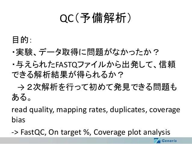 QC(予備解析) 目的: ・実験、データ取得に問題がなかったか? ・与えられたFASTQファイルから出発して、信頼 できる解析結果が得られるか? → 2次解析を行って初めて発見できる問題も ある。 read quality, mapping r...