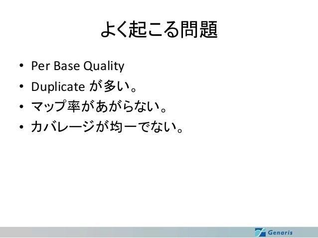 よく起こる問題 • • • •  Per Base Quality Duplicate が多い。 マップ率があがらない。 カバレージが均一でない。