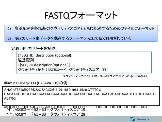 FASTQフォーマット (1) 塩基配列を各塩基のクウォリティスコアとともに記述するためのファイルフォーマット (2) NGSのリード生データを保存するフォーマットとして広く利用されている 定義: 4行で1リードを記述 @SEQ_ID [des...