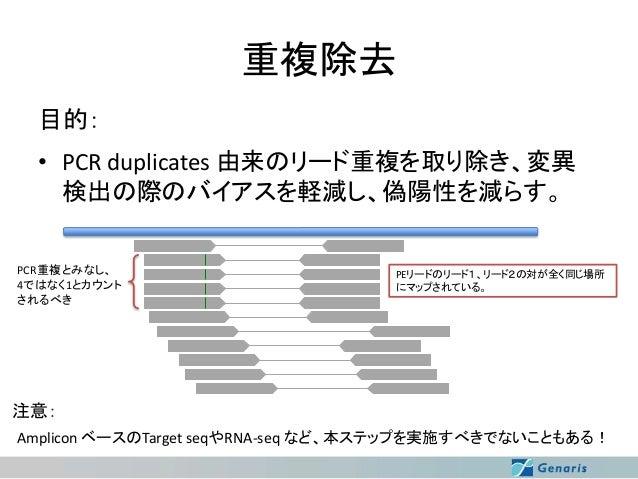 重複除去 目的: • PCR duplicates 由来のリード重複を取り除き、変異 検出の際のバイアスを軽減し、偽陽性を減らす。 PCR重複とみなし、 4ではなく1とカウント されるべき  PEリードのリード1、リード2の対が全く同じ場所 に...