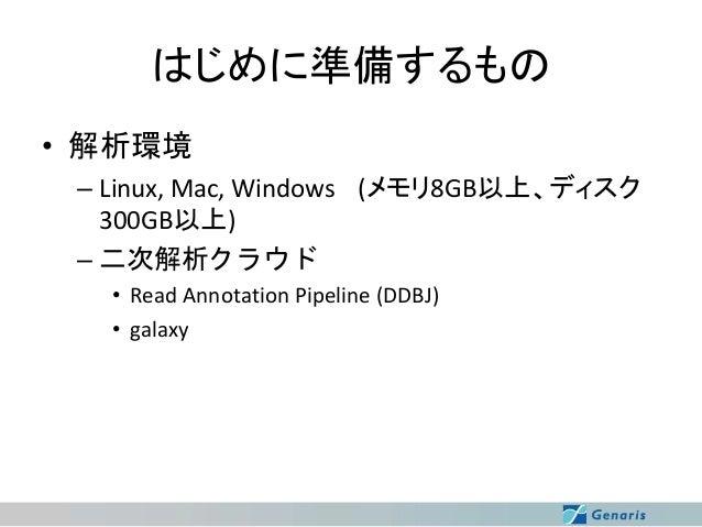 はじめに準備するもの • 解析環境 – Linux, Mac, Windows (メモリ8GB以上、ディスク 300GB以上) – 二次解析クラウド • Read Annotation Pipeline (DDBJ) • galaxy
