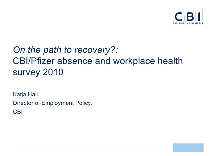 On the path to recovery?:  CBI/Pfizer absence and workplace health survey 2010 <ul><li>Katja Hall  </li></ul><ul><li>Direc...