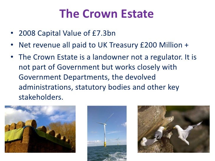 The Crown Estate<br />2008 Capital Value of £7.3bn<br />Net revenue all paid to UK Treasury £200 Million +<br />The Crown ...