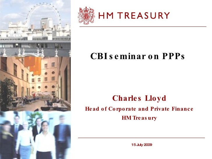 CBI seminar on PPPs  Charles Lloyd Head of Corporate and Private Finance HM Treasury 15 July 2009