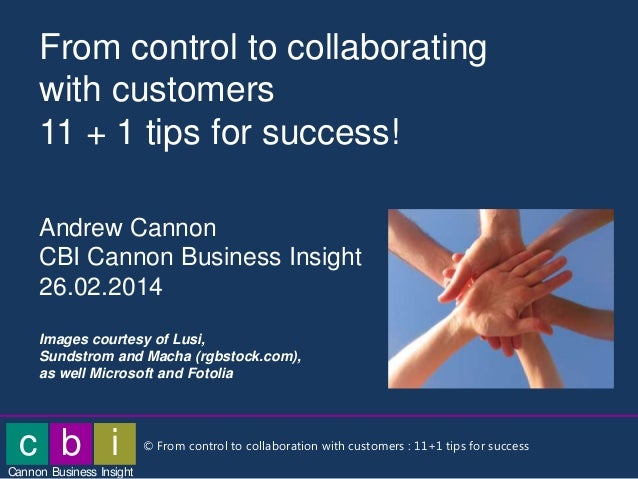 From control to collaborating with customers 11 + 1 tips for success! Andrew Cannon CBI Cannon Business Insight 26.02.2014...