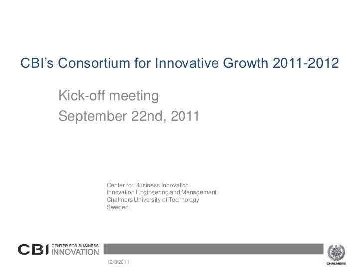 CBI's Consortium for Innovative Growth 2011-2012     Kick-off meeting     September 22nd, 2011            Center for Busin...