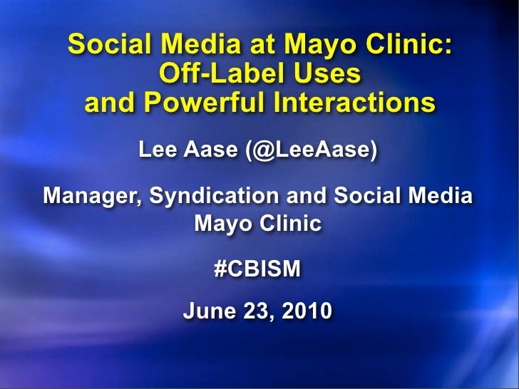 Social Media at Mayo Clinic:          Off-Label Uses    and Powerful Interactions         Lee Aase (@LeeAase)  Manager, Sy...