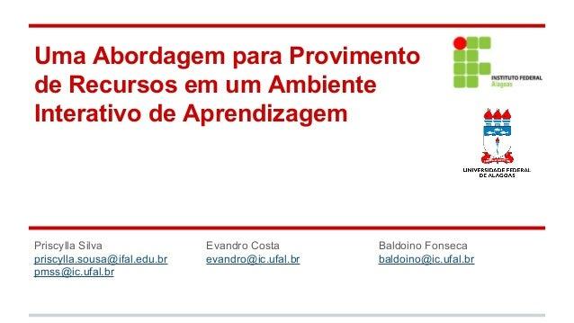 Uma Abordagem para Provimento de Recursos em um Ambiente Interativo de Aprendizagem  Priscylla Silva priscylla.sousa@ifal....