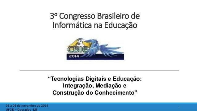 """3o Congresso Brasileiro de Informática na Educação 1 03 a 06 de novembro de 2014 UFGD – Dourados -MS """"Tecnologias Digitais..."""