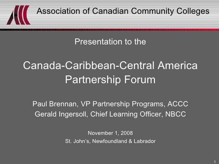 Association of Canadian Community Colleges <ul><li>Presentation to the </li></ul><ul><li>Canada-Caribbean-Central America ...